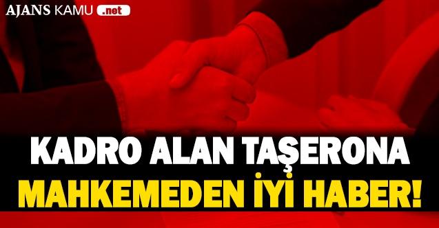 Kadro Alan Taşerona Mahkemeden İyi Haber