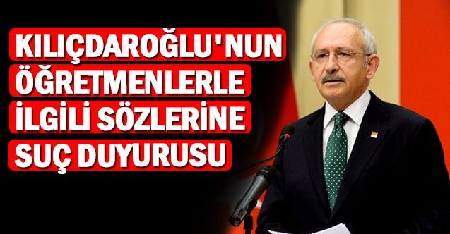 Kılıçdaroğlu'nun öğretmenlerle ilgili sözlerine suç duyurusu
