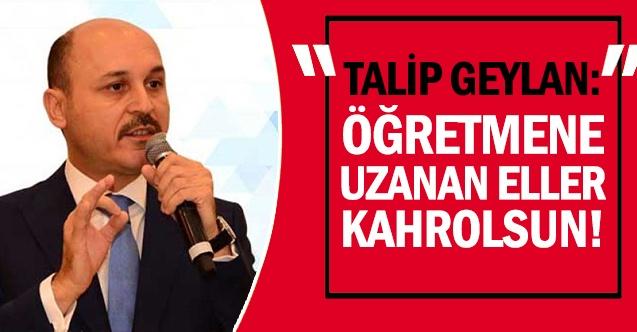 """TALİP GEYLAN: """"ÖĞRETMENE UZANAN ELLER KAHROLSUN!"""""""