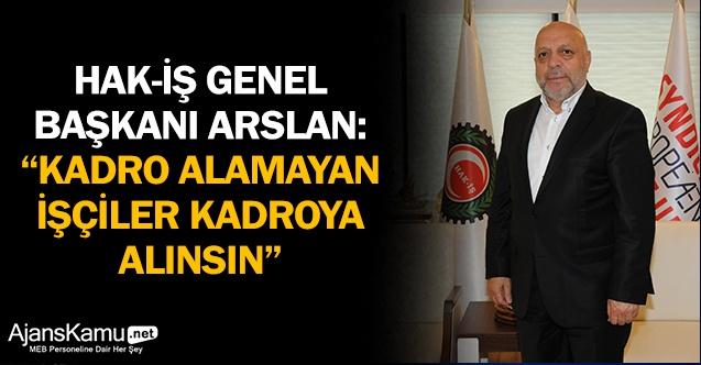 """HAK-İŞ Genel Başkanı Arslan: """"Kadro alamayan işçiler kadroya alınsın"""""""