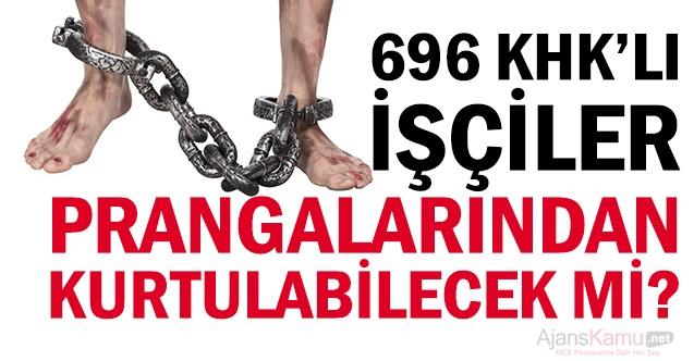 696 KHK'lı işçiler prangalarından kutulabilecek mi?