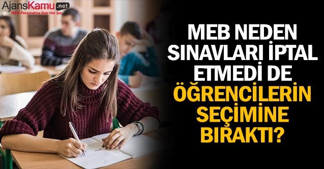 MEB neden sınavları iptal etmedi de öğrencilerin seçimine bıraktı?