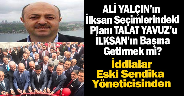 Ali YALÇIN'ın İlksan Seçimlerindeki Planı Talat YAVUZ'u İlksan'ın Başına Getirmek mi?