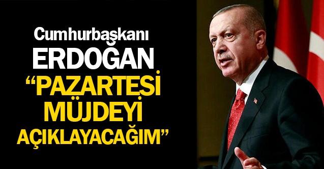 Cumhurbaşkanı Erdoğan Pazartesi Müjdeyi Vereceğim