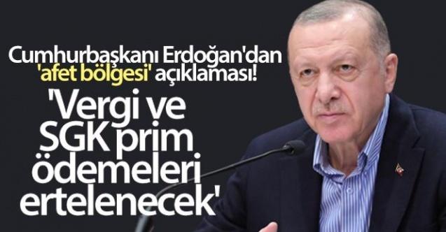 Cumhurbaşkanı Erdoğan'dan 'afet bölgesi' açıklaması! 'Vergi ve SGK prim ödemeleri ertelenecek'