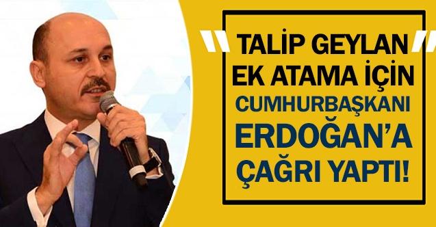 Talip Geylan'dan Cumhurbaşkanı Erdoğan'a ek atama çağrısı!